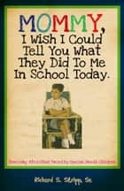 Mommy, I Wish I Could Tell You What They Did To Me In School Today - Everyday Atrocities Faced by Special Needs Children ebook by Richard S. Stripp, Sr.