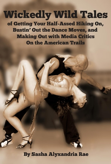 Wickedly Wild Tales of Getting Your Half-Assed Hiking On, Bustin' Out the Dance Moves, and Making Out With Media Critics On the American Trails ebook by Sasha A. Rae