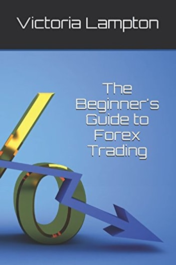 A Beginner's Guide to Forex Trading eBook by VICTORIA LAMPTON