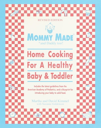 Mommy Made and Daddy Too! (Revised) - Home Cooking for a Healthy Baby & Toddler: A Cookbook ebook by Martha Kimmel,David Kimmel,Suzanne Goldenson