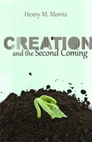 Creation and the Second Coming ebook by Dr. Henry M. Morris