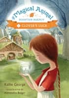 The Magical Animal Adoption Agency, Book 1: Clover's Luck ebook by Kallie George, Alexandra Boiger