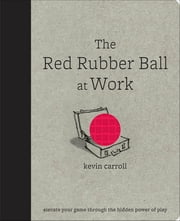 The Red Rubber Ball at Work: Elevate Your Game Through the Hidden Power of Play - Elevate Your Game Through the Hidden Power of Play ebook by Kevin Carroll