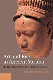 Art and Risk in Ancient Yoruba - Ife History, Power, and Identity, c.1300 ebook by Suzanne Preston Blier