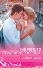 The Prince's Convenient Proposal (Mills & Boon Cherish) ebook by Barbara Hannay