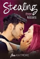 Stealing Three Kisses ebook by Anna Katmore