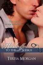 Handcuffed To The Sheikh (Hot Contemporary Romance Novella) ebook by Teresa Morgan