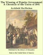 The Winning of Popular Government: A Chronicle of the Union of 1841 ebook by Archibald MacMechan