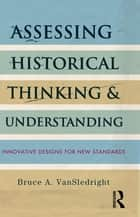 Assessing Historical Thinking and Understanding - Innovative Designs for New Standards ebook by Bruce A. VanSledright