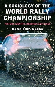 A Sociology of the World Rally Championship - History, Identity, Memories and Place ebook by Hans Erik Naess