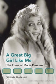 A Great Big Girl Like Me: The Films of Marie Dressler ebook by Victoria Sturtevant