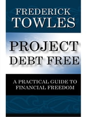 Project Debt Free - A Practical Guide To Financial Freedom ebook by Frederick O. Towles
