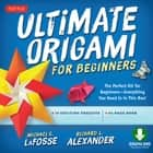 Ultimate Origami for Beginners Kit Ebook - Perfect Kit for Beginners- Includes Origami Book with Downloadable Instructional Video ebook by Michael G. LaFosse, Richard L. Alexander