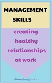Management Skills: Creating Healthy Relationships at Work ebook by Simon Benjamin