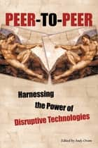 Peer-to-Peer - Harnessing the Power of Disruptive Technologies ebook by Andy Oram