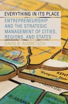 Everything in Its Place - Entrepreneurship and the Strategic Management of Cities, Regions, and States ebook by David B. Audretsch