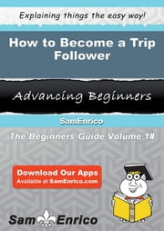 How to Become a Trip Follower - How to Become a Trip Follower ebook by Giuseppina Browne
