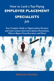 How to Land a Top-Paying Employee placement specialists Job: Your Complete Guide to Opportunities, Resumes and Cover Letters, Interviews, Salaries, Promotions, What to Expect From Recruiters and More ebook by Mooney Patricia