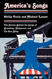 America's Songs - The Stories Behind the Songs of Broadway, Hollywood, and Tin Pan Alley ebook by Philip Furia,Michael Lasser