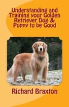 Understanding and Training your Golden Retriever Dog & Puppy to be Good ebook by Richard Braxton