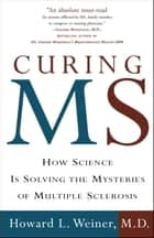Curing MS - How Science Is Solving the Mysteries of Multiple Sclerosis ebook by Howard L. Weiner, M.D.