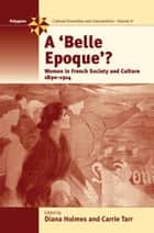 A Belle Epoque? - Women and Feminism in French Society and Culture 1890-1914 ebook by Diana Holmes, Carrie Tarr
