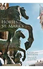The Horses of St. Mark's: A Story of Triumph in Byzantium, Paris, and Venice ebook by Charles Freeman