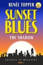 Sunset Blues: The Shadow - Book 1 - Justice is Relative ebook by Renee Topper