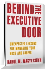 Behind the Executive Door - Unexpected Lessons for Managing Your Boss and Career ebook by Karol M. Wasylyshyn