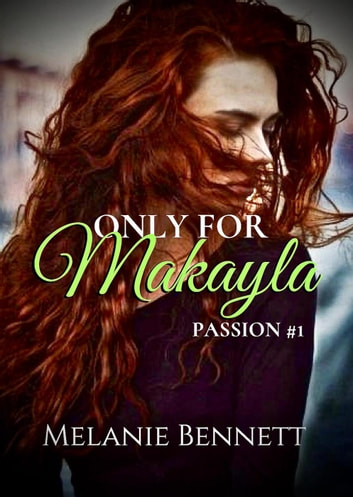 Only for Makayla - Passion series, #1 ebook by Melanie Bennett