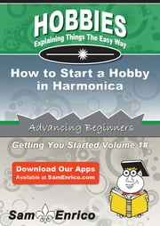 How to Start a Hobby in Harmonica ebook by Sarah Mendez,Sam Enrico