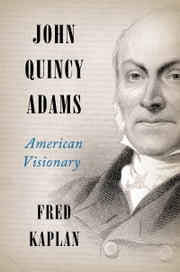 John Quincy Adams - American Visionary ebook by Fred Kaplan