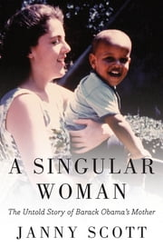A Singular Woman - The Untold Story of Barack Obama's Mother ebook by Janny Scott