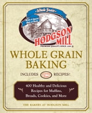 Hodgson Mill Whole Grain Baking - 400 Healthy and Delicious Recipes for Muffins, Breads, Cookies, and More ebook by the bakers of Hodgson Mill