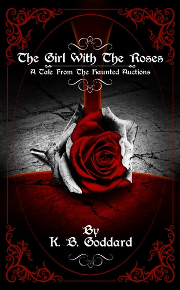 The Girl With The Roses - A Tale From The Haunted Auctions ebook by K. B. Goddard