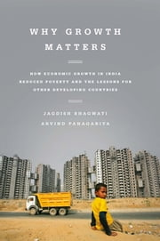 Why Growth Matters - How Economic Growth in India Reduced Poverty and the Lessons for Other Developing Countries ebook by Jagdish Bhagwati,Arvind Panagariya