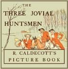 The Three Jovial Huntsmen - Illustrated by Randolph Caldecott ebook by Randolph Caldecott