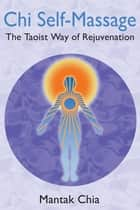 Chi Self-Massage - The Taoist Way of Rejuvenation ebook by Mantak Chia