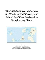 The 2009-2014 World Outlook for Whole or Half Carcass and Primal Beef Cuts Produced in Slaughtering Plants ebook by ICON Group International, Inc.