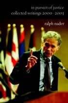 In Pursuit of Justice - Collected Writings 2000-2003 ebook by Ralph Nader