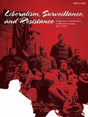 Liberalism, Surveillances And Resistance: Indigenous Communities In Western Canada, 1877-1927 ebook by Keith D. Smith