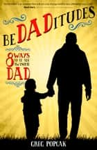 BeDADitudes - 8 Ways to Be an Awesome Dad ebook by Gregory K. Popcak