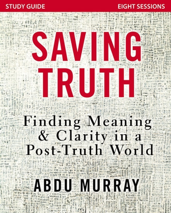Saving Truth Study Guide - Finding Meaning and Clarity in a Post-Truth World ebook by Abdu Murray