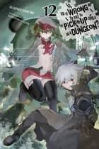 Is It Wrong to Try to Pick Up Girls in a Dungeon?, Vol. 12 (light novel) ebook by Fujino Omori, Suzuhito Yasuda