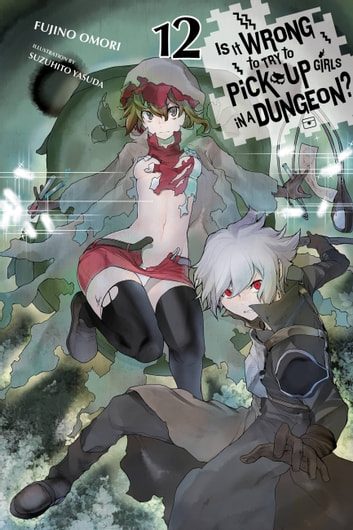Is It Wrong to Try to Pick Up Girls in a Dungeon?, Vol. 12 (light novel) eBook by Fujino Omori