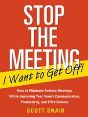 Stop the Meeting I Want to Get Off!: How to Eliminate Endless Meetings While Improving Your Team's Communication, Productivity, and Effectiveness: How ebook by Snair , Scott