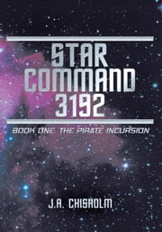 Star Command 3192 - Book One: The Pirate Incursion ebook by J.A. Chisholm
