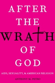 After the Wrath of God: AIDS, Sexuality, and American Religion ebook by Anthony M. Petro