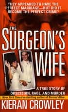 The Surgeon's Wife - A True Story of Obsession, Rage, and Murder ebook by Kieran Crowley