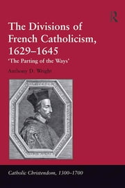 The Divisions of French Catholicism, 1629–1645 - 'The Parting of the Ways' ebook by Anthony D. Wright